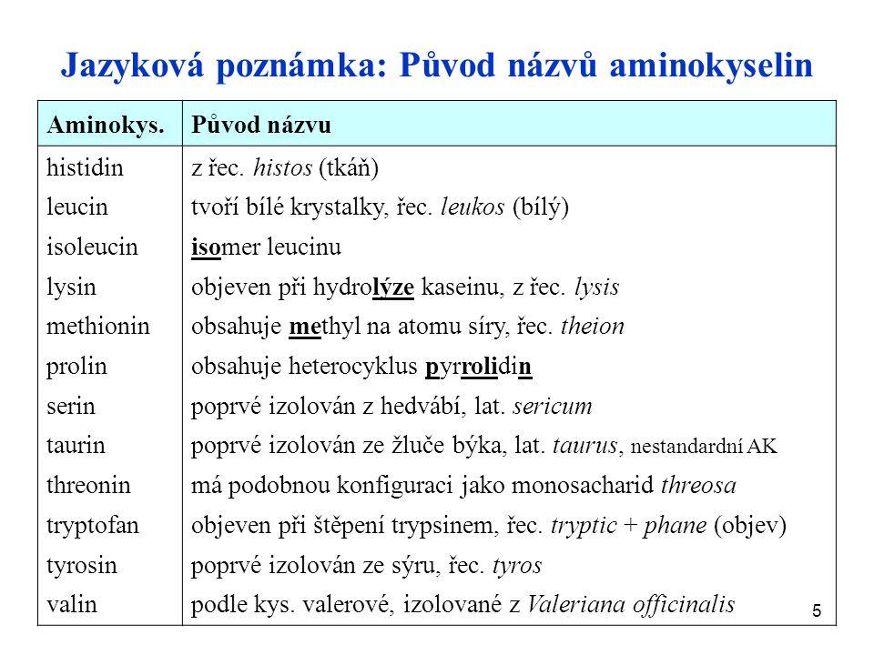 5 Jazyková poznámka: Původ názvů aminokyselin Aminokys.Původ názvu histidin leucin isoleucin lysin methionin prolin serin taurin threonin tryptofan tyrosin valin z řec.