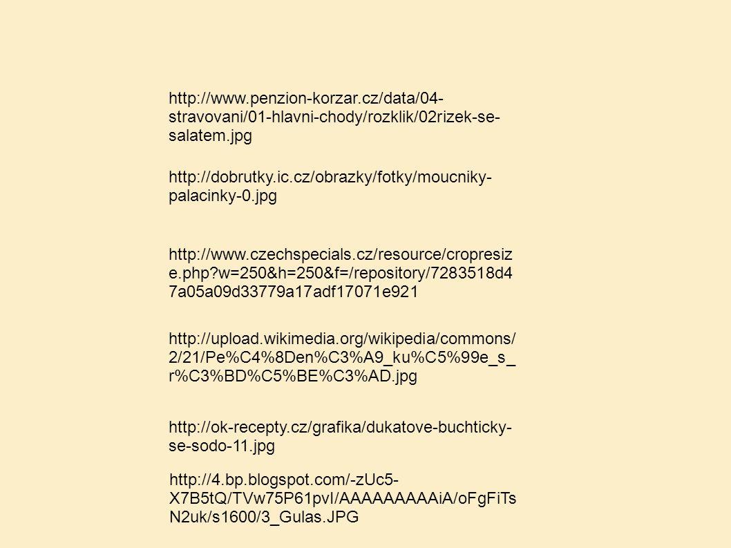 http://www.penzion-korzar.cz/data/04- stravovani/01-hlavni-chody/rozklik/02rizek-se- salatem.jpg http://dobrutky.ic.cz/obrazky/fotky/moucniky- palacinky-0.jpg http://www.czechspecials.cz/resource/cropresiz e.php w=250&h=250&f=/repository/7283518d4 7a05a09d33779a17adf17071e921 http://upload.wikimedia.org/wikipedia/commons/ 2/21/Pe%C4%8Den%C3%A9_ku%C5%99e_s_ r%C3%BD%C5%BE%C3%AD.jpg http://ok-recepty.cz/grafika/dukatove-buchticky- se-sodo-11.jpg http://4.bp.blogspot.com/-zUc5- X7B5tQ/TVw75P61pvI/AAAAAAAAAiA/oFgFiTs N2uk/s1600/3_Gulas.JPG