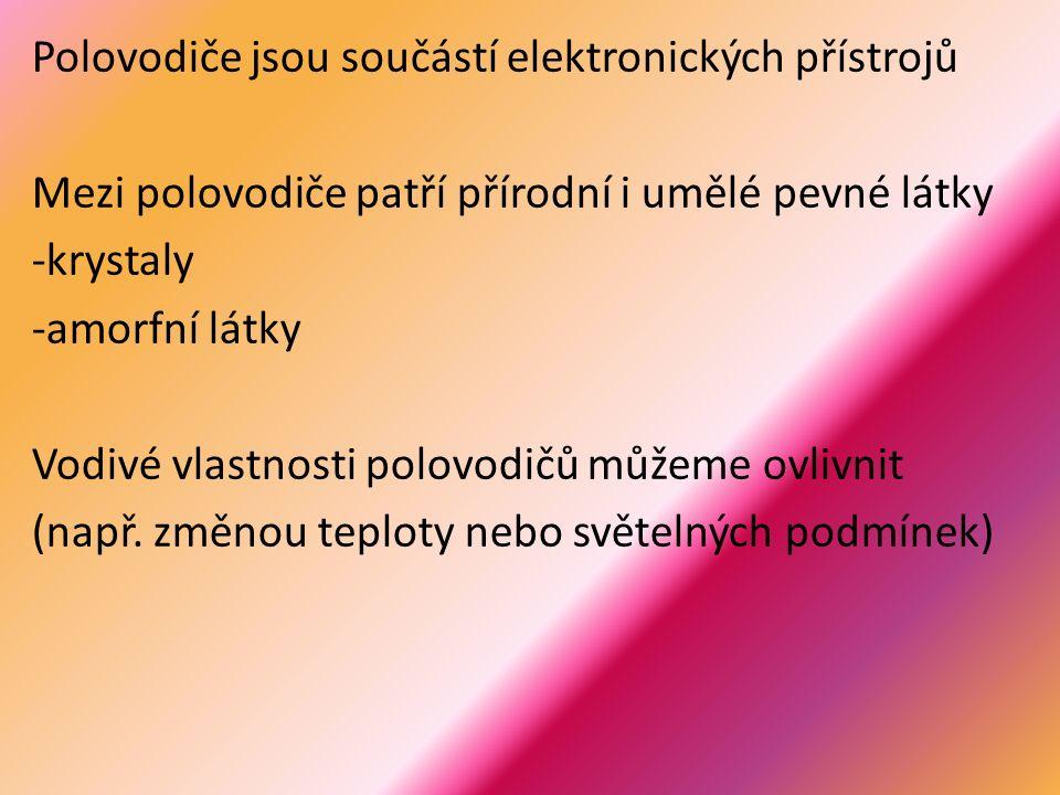 Polovodiče jsou součástí elektronických přístrojů Mezi polovodiče patří přírodní i umělé pevné látky -krystaly -amorfní látky Vodivé vlastnosti polovodičů můžeme ovlivnit (např.