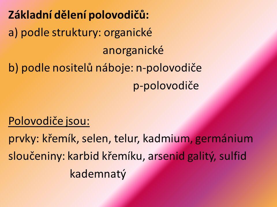 Základní dělení polovodičů: a) podle struktury: organické anorganické b) podle nositelů náboje: n-polovodiče p-polovodiče Polovodiče jsou: prvky: křemík, selen, telur, kadmium, germánium sloučeniny: karbid křemíku, arsenid galitý, sulfid kademnatý