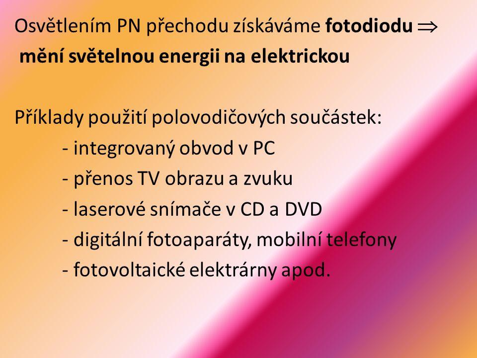Osvětlením PN přechodu získáváme fotodiodu  mění světelnou energii na elektrickou Příklady použití polovodičových součástek: - integrovaný obvod v PC - přenos TV obrazu a zvuku - laserové snímače v CD a DVD - digitální fotoaparáty, mobilní telefony - fotovoltaické elektrárny apod.