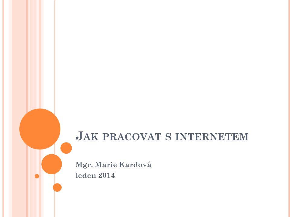 J AK PRACOVAT S INTERNETEM Mgr. Marie Kardová leden 2014