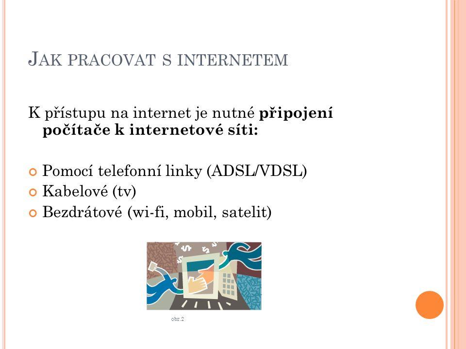 J AK PRACOVAT S INTERNETEM K přístupu na internet je nutné připojení počítače k internetové síti: Pomocí telefonní linky (ADSL/VDSL) Kabelové (tv) Bezdrátové (wi-fi, mobil, satelit) obr.2