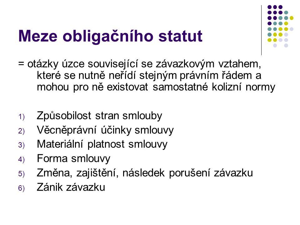 Meze obligačního statut = otázky úzce související se závazkovým vztahem, které se nutně neřídí stejným právním řádem a mohou pro ně existovat samostatné kolizní normy 1) Způsobilost stran smlouby 2) Věcněprávní účinky smlouvy 3) Materiální platnost smlouvy 4) Forma smlouvy 5) Změna, zajištění, následek porušení závazku 6) Zánik závazku