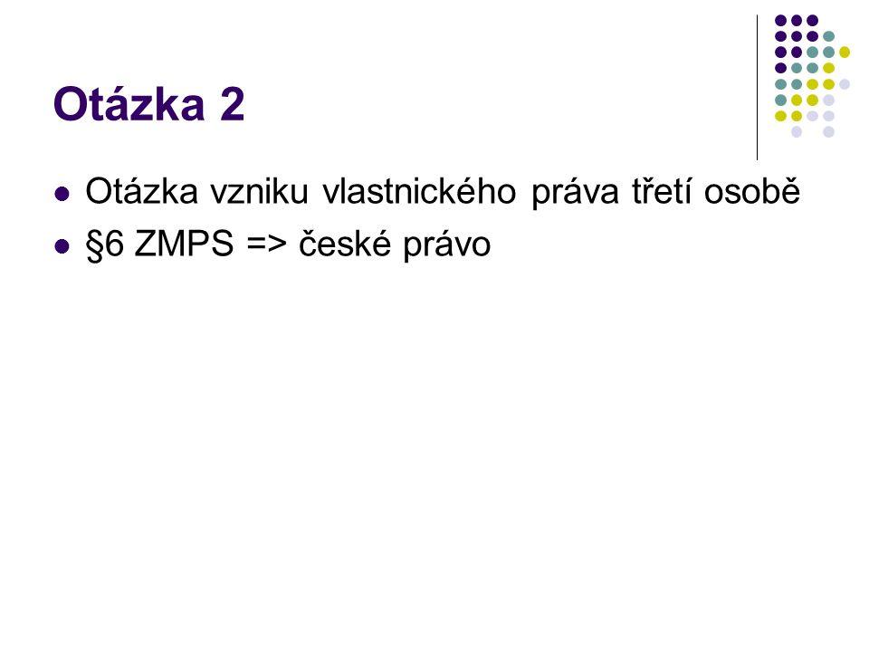 Otázka 2 Otázka vzniku vlastnického práva třetí osobě §6 ZMPS => české právo