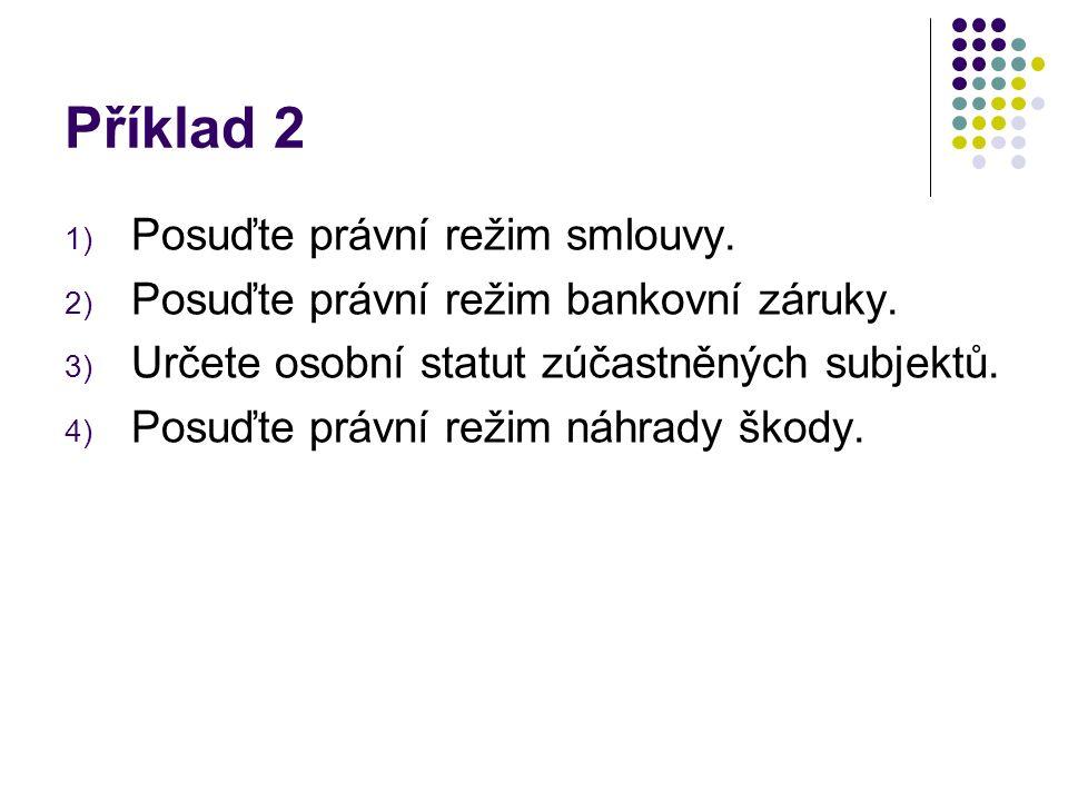 Příklad 2 1) Posuďte právní režim smlouvy. 2) Posuďte právní režim bankovní záruky.