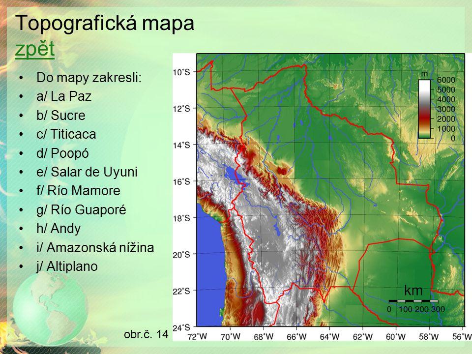 Topografická mapa zpět zpět Do mapy zakresli: a/ La Paz b/ Sucre c/ Titicaca d/ Poopó e/ Salar de Uyuni f/ Río Mamore g/ Río Guaporé h/ Andy i/ Amazonská nížina j/ Altiplano obr.č.