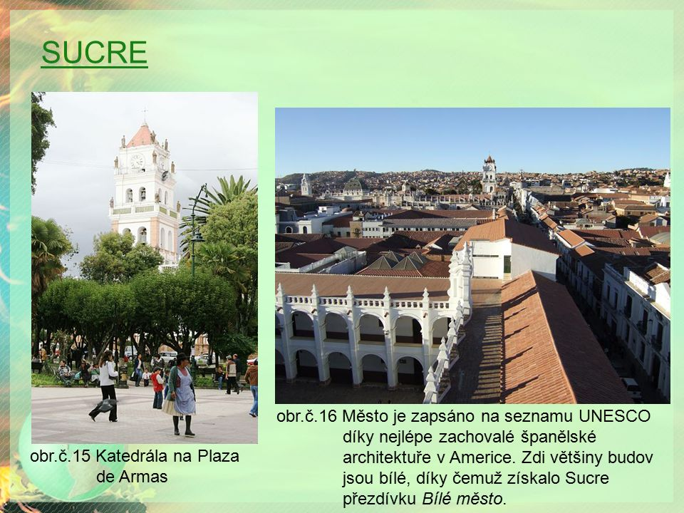 SUCRE obr.č.16 Město je zapsáno na seznamu UNESCO díky nejlépe zachovalé španělské architektuře v Americe. Zdi většiny budov jsou bílé, díky čemuž zís