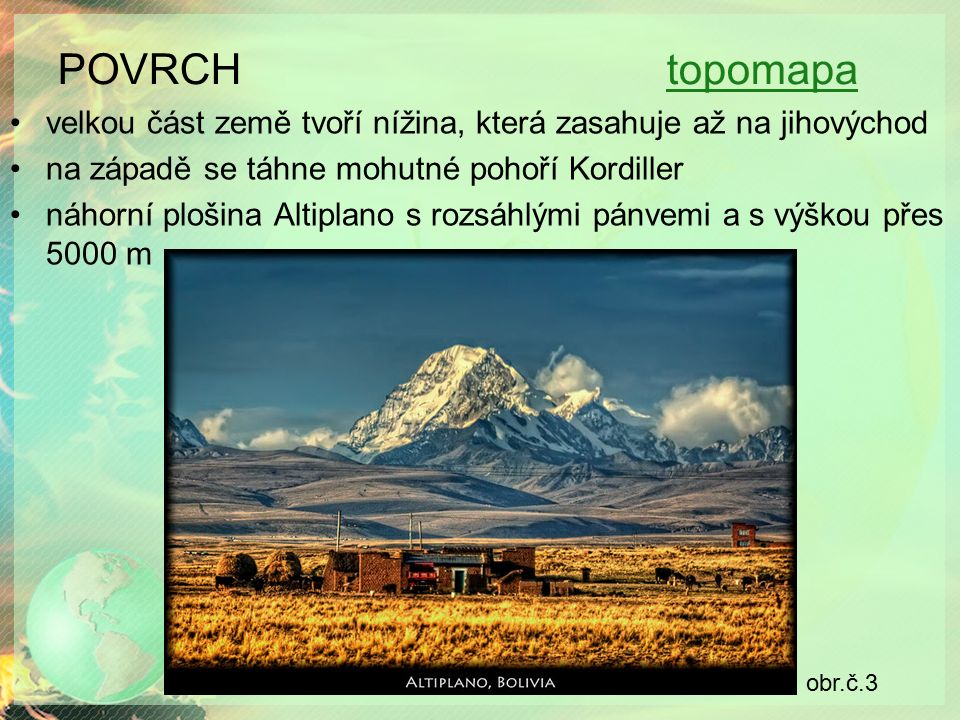 POVRCH topomapatopomapa velkou část země tvoří nížina, která zasahuje až na jihovýchod na západě se táhne mohutné pohoří Kordiller náhorní plošina Altiplano s rozsáhlými pánvemi a s výškou přes 5000 m obr.č.3