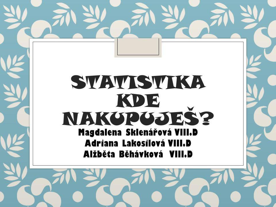 STATISTIKA KDE NAKUPUJEŠ? Magdalena Sklenářová VIII.D Adriana Lakosilová VIII.D Alžběta Běhávková VIII.D