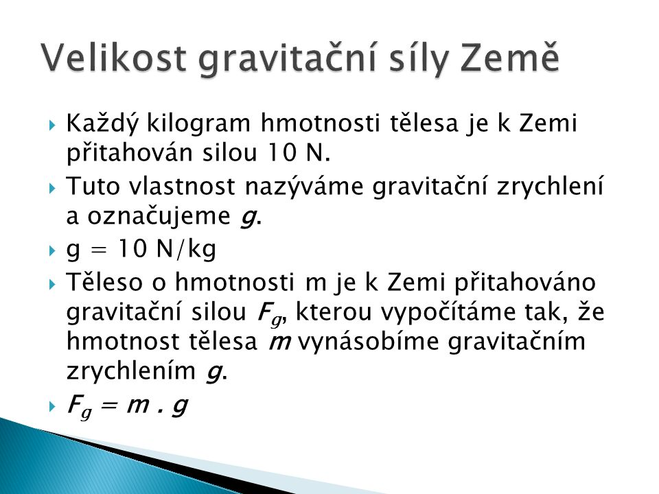  Každý kilogram hmotnosti tělesa je k Zemi přitahován silou 10 N.  Tuto vlastnost nazýváme gravitační zrychlení a označujeme g.  g = 10 N/kg  Těle