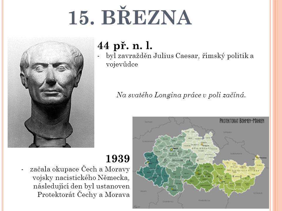 15. BŘEZNA 44 př. n. l. -byl zavražděn Julius Caesar, římský politik a vojevůdce 1939 -začala okupace Čech a Moravy vojsky nacistického Německa, násle