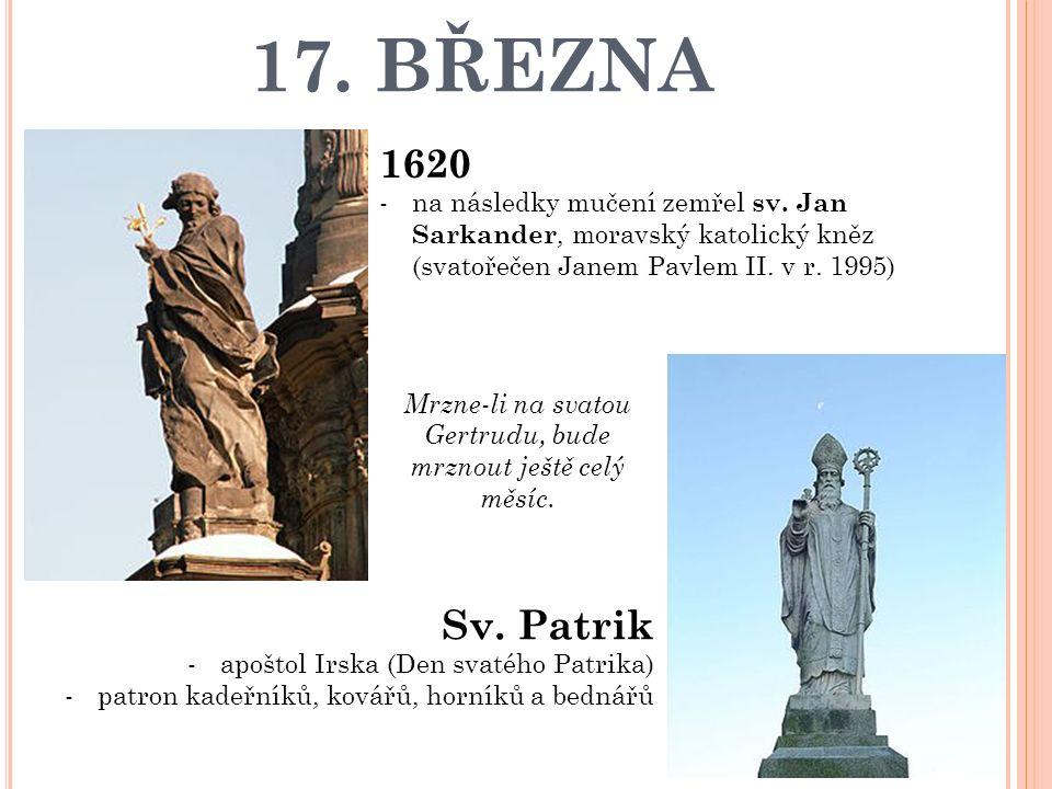 17. BŘEZNA 1620 -na následky mučení zemřel sv. Jan Sarkander, moravský katolický kněz (svatořečen Janem Pavlem II. v r. 1995) Sv. Patrik -apoštol Irsk