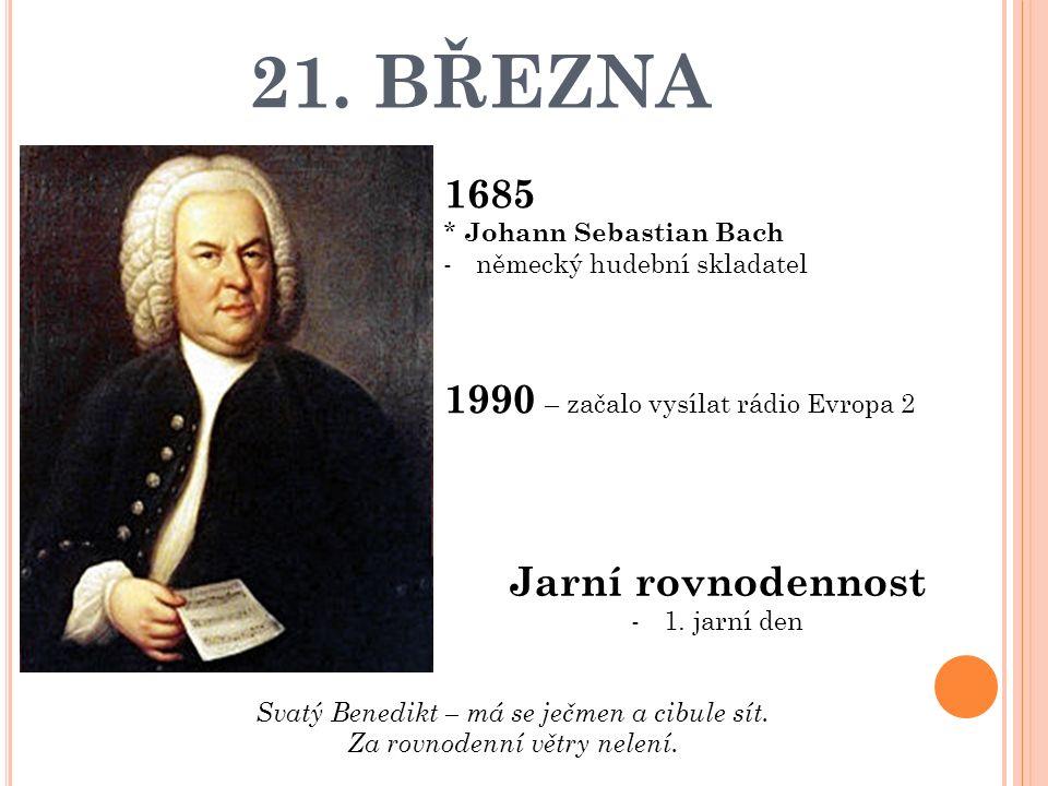 21. BŘEZNA 1685 * Johann Sebastian Bach -německý hudební skladatel 1990 – začalo vysílat rádio Evropa 2 Jarní rovnodennost -1. jarní den Svatý Benedik