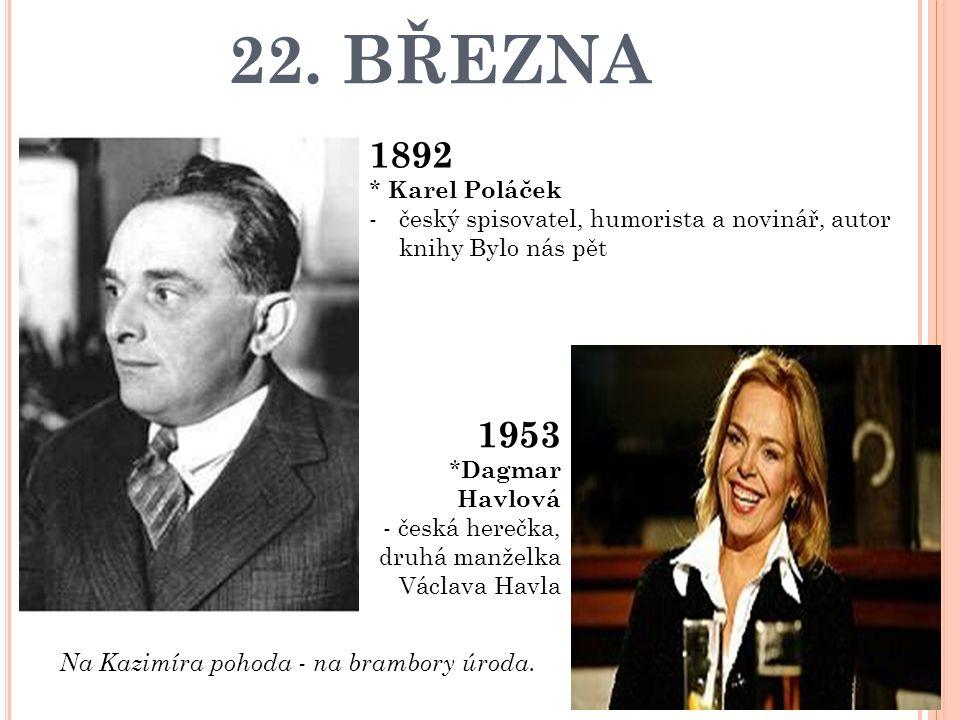 22. BŘEZNA 1892 * Karel Poláček -český spisovatel, humorista a novinář, autor knihy Bylo nás pět Na Kazimíra pohoda - na brambory úroda. 1953 * Dagmar