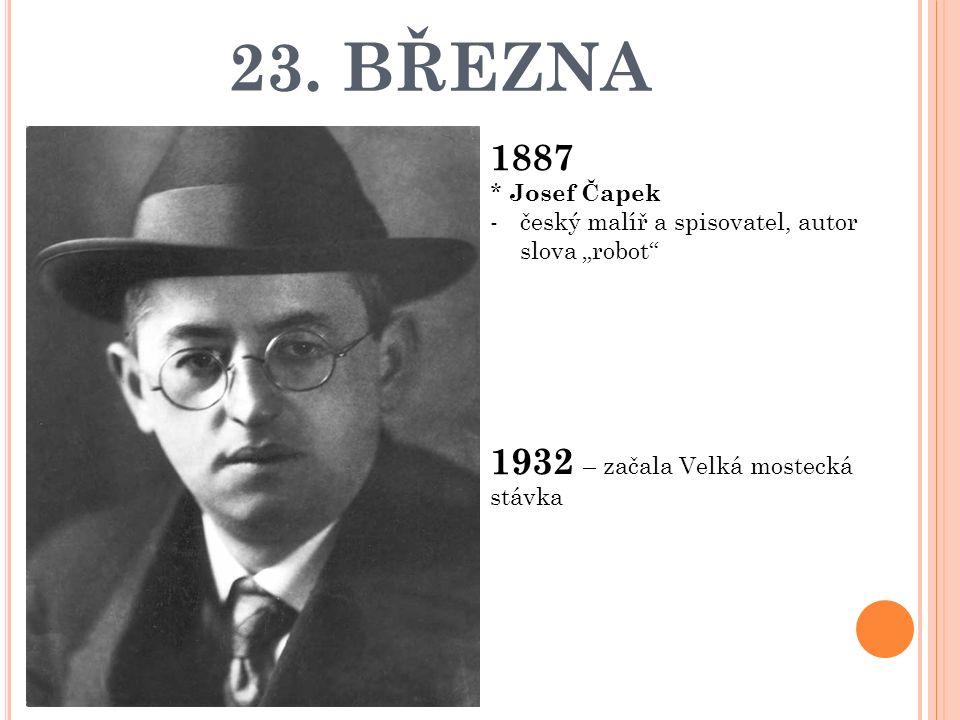 """23. BŘEZNA 1887 * Josef Čapek -český malíř a spisovatel, autor slova """"robot"""" 1932 – začala Velká mostecká stávka"""