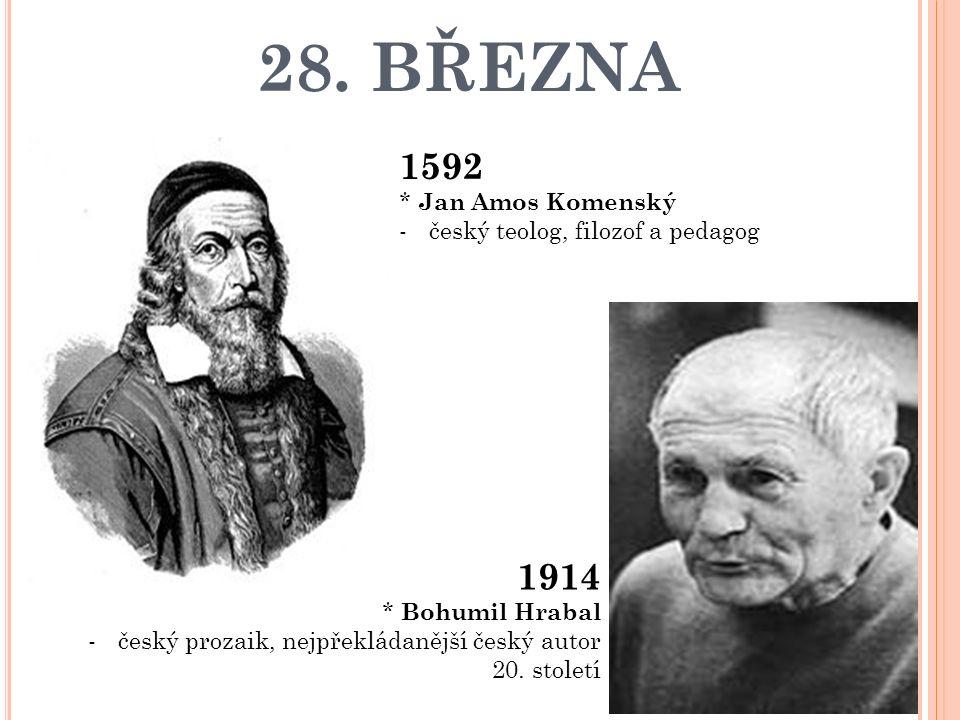 28. BŘEZNA 1592 * Jan Amos Komenský -český teolog, filozof a pedagog 1914 * Bohumil Hrabal -český prozaik, nejpřekládanější český autor 20. století