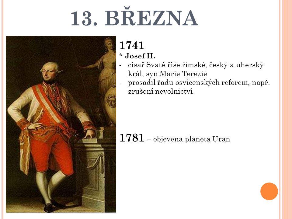 13. BŘEZNA 1741 * Josef II. -císař Svaté říše římské, český a uherský král, syn Marie Terezie -prosadil řadu osvícenských reforem, např. zrušení nevol