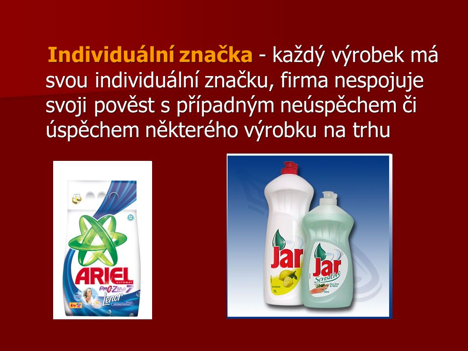 Individuální značka - každý výrobek má svou individuální značku, firma nespojuje svoji pověst s případným neúspěchem či úspěchem některého výrobku na trhu Individuální značka - každý výrobek má svou individuální značku, firma nespojuje svoji pověst s případným neúspěchem či úspěchem některého výrobku na trhu