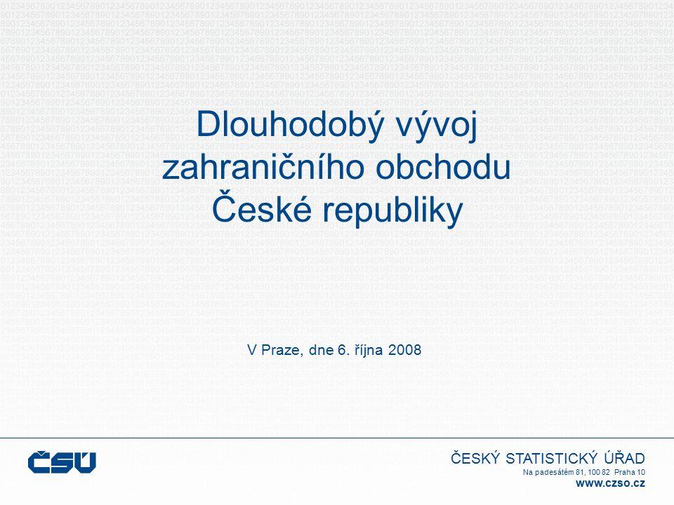 ČESKÝ STATISTICKÝ ÚŘAD Na padesátém 81, 100 82 Praha 10 www.czso.cz Dlouhodobý vývoj zahraničního obchodu České republiky V Praze, dne 6. října 2008