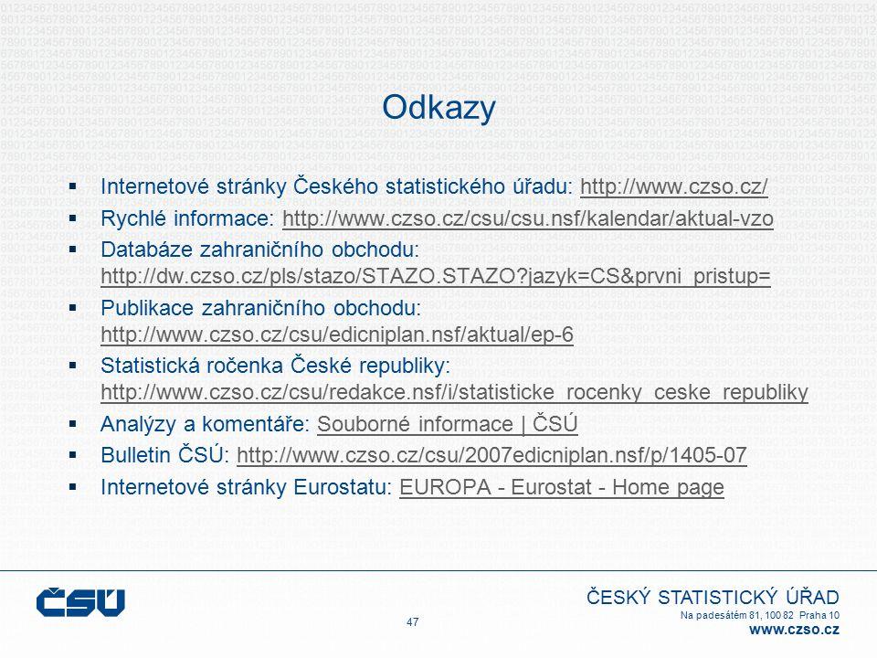 ČESKÝ STATISTICKÝ ÚŘAD Na padesátém 81, 100 82 Praha 10 www.czso.cz Odkazy  Internetové stránky Českého statistického úřadu: http://www.czso.cz/http://www.czso.cz/  Rychlé informace: http://www.czso.cz/csu/csu.nsf/kalendar/aktual-vzohttp://www.czso.cz/csu/csu.nsf/kalendar/aktual-vzo  Databáze zahraničního obchodu: http://dw.czso.cz/pls/stazo/STAZO.STAZO jazyk=CS&prvni_pristup= http://dw.czso.cz/pls/stazo/STAZO.STAZO jazyk=CS&prvni_pristup=  Publikace zahraničního obchodu: http://www.czso.cz/csu/edicniplan.nsf/aktual/ep-6 http://www.czso.cz/csu/edicniplan.nsf/aktual/ep-6  Statistická ročenka České republiky: http://www.czso.cz/csu/redakce.nsf/i/statisticke_rocenky_ceske_republiky http://www.czso.cz/csu/redakce.nsf/i/statisticke_rocenky_ceske_republiky  Analýzy a komentáře: Souborné informace | ČSÚSouborné informace | ČSÚ  Bulletin ČSÚ: http://www.czso.cz/csu/2007edicniplan.nsf/p/1405-07http://www.czso.cz/csu/2007edicniplan.nsf/p/1405-07  Internetové stránky Eurostatu: EUROPA - Eurostat - Home pageEUROPA - Eurostat - Home page 47