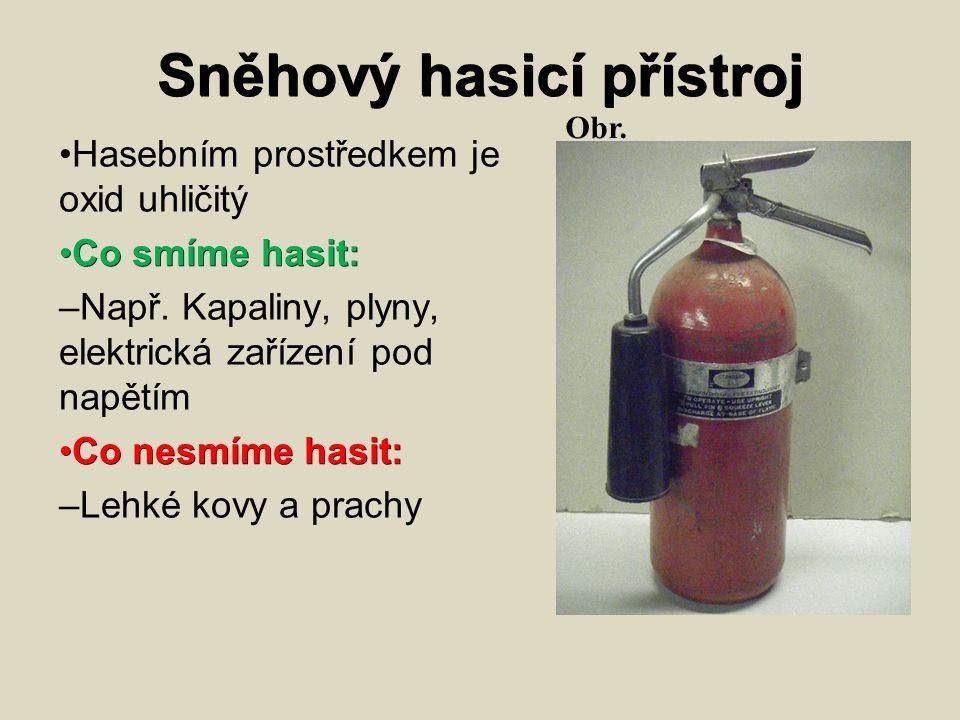 Sněhový hasicí přístroj Hasebním prostředkem je oxid uhličitý Co smíme hasit: Co smíme hasit: – Např. Kapaliny, plyny, elektrická zařízení pod napětím