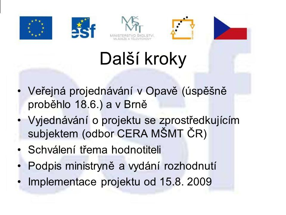 Další kroky Veřejná projednávání v Opavě (úspěšně proběhlo 18.6.) a v Brně Vyjednávání o projektu se zprostředkujícím subjektem (odbor CERA MŠMT ČR) Schválení třema hodnotiteli Podpis ministryně a vydání rozhodnutí Implementace projektu od 15.8.