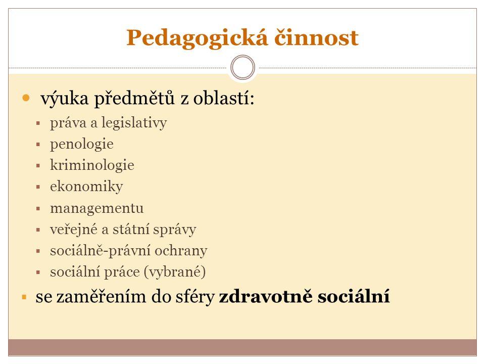 Pedagogická činnost výuka předmětů z oblastí:  práva a legislativy  penologie  kriminologie  ekonomiky  managementu  veřejné a státní správy  sociálně-právní ochrany  sociální práce (vybrané)  se zaměřením do sféry zdravotně sociální