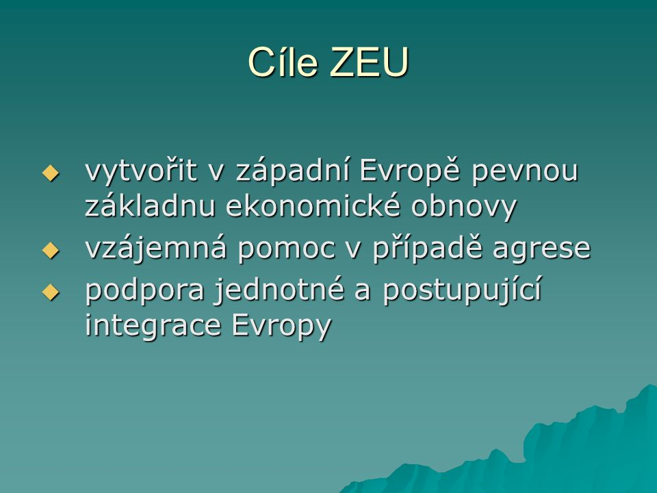 Cíle ZEU  vytvořit v západní Evropě pevnou základnu ekonomické obnovy  vzájemná pomoc v případě agrese  podpora jednotné a postupující integrace Evropy
