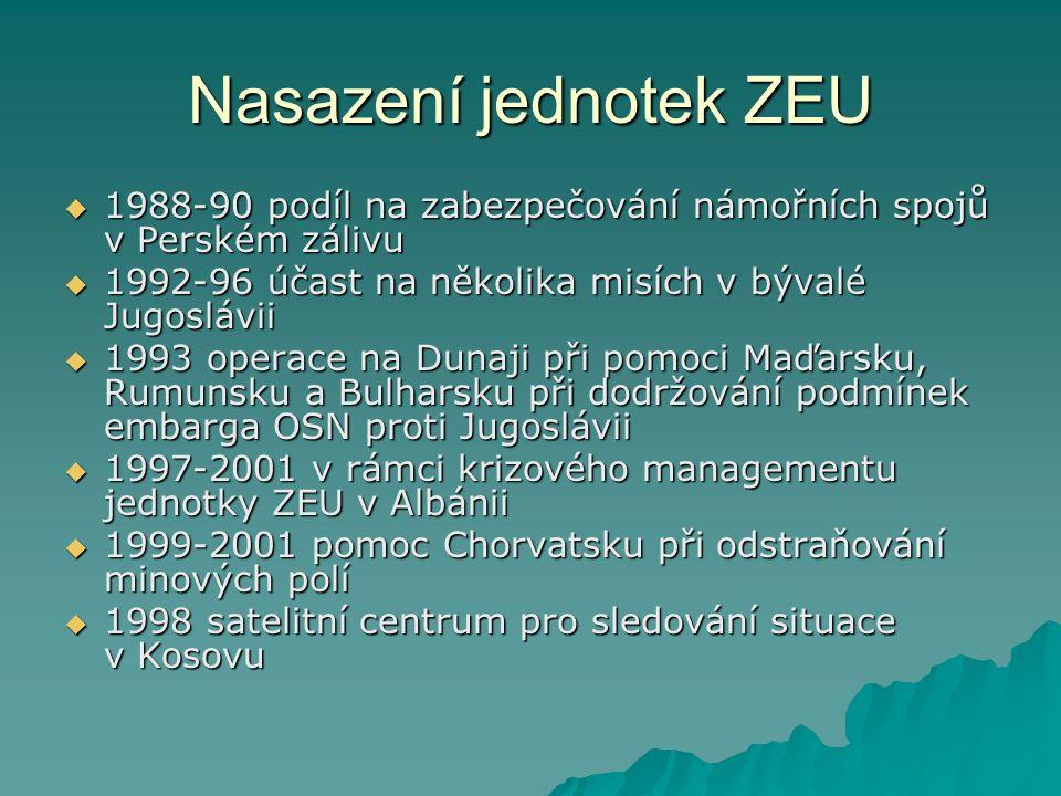 Nasazení jednotek ZEU  1988-90 podíl na zabezpečování námořních spojů v Perském zálivu  1992-96 účast na několika misích v bývalé Jugoslávii  1993 operace na Dunaji při pomoci Maďarsku, Rumunsku a Bulharsku při dodržování podmínek embarga OSN proti Jugoslávii  1997-2001 v rámci krizového managementu jednotky ZEU v Albánii  1999-2001 pomoc Chorvatsku při odstraňování minových polí  1998 satelitní centrum pro sledování situace v Kosovu