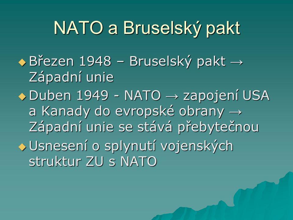 NATO a Bruselský pakt  Březen 1948 – Bruselský pakt → Západní unie  Duben 1949 - NATO → zapojení USA a Kanady do evropské obrany → Západní unie se stává přebytečnou  Usnesení o splynutí vojenských struktur ZU s NATO