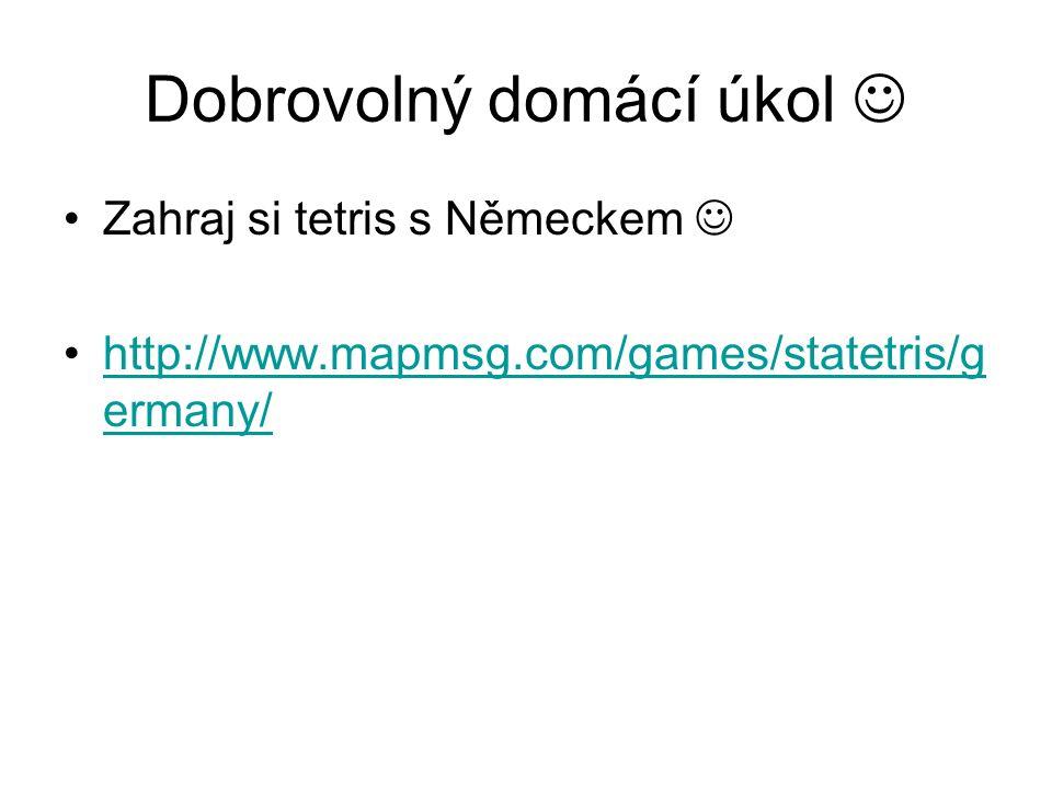 Dobrovolný domácí úkol Zahraj si tetris s Německem http://www.mapmsg.com/games/statetris/g ermany/http://www.mapmsg.com/games/statetris/g ermany/