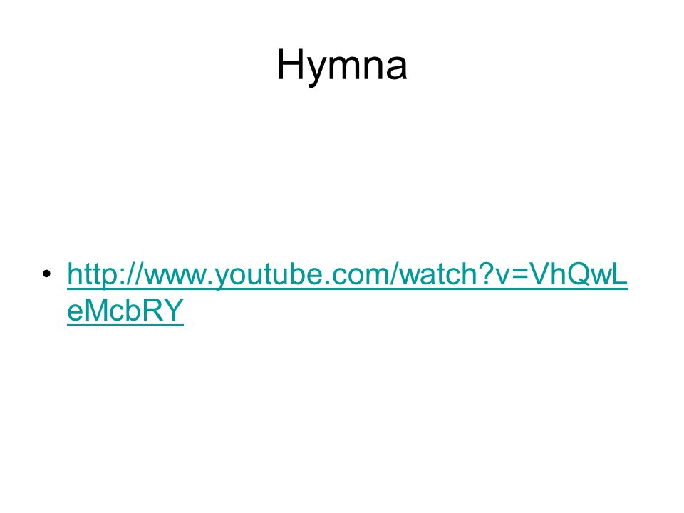 Hymna http://www.youtube.com/watch?v=VhQwL eMcbRYhttp://www.youtube.com/watch?v=VhQwL eMcbRY