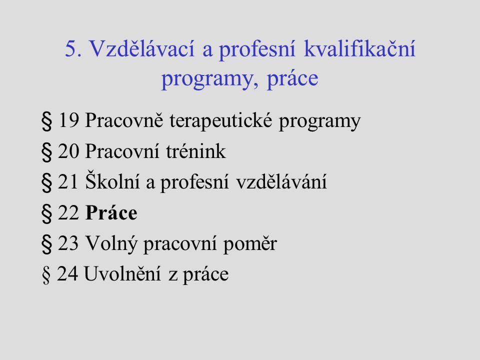 5. Vzdělávací a profesní kvalifikační programy, práce § 19 Pracovně terapeutické programy § 20 Pracovní trénink § 21 Školní a profesní vzdělávání § 22
