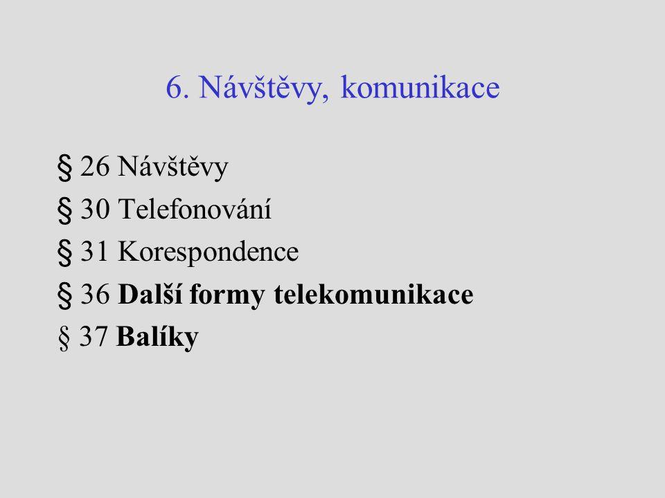 6. Návštěvy, komunikace § 26 Návštěvy § 30 Telefonování § 31 Korespondence § 36 Další formy telekomunikace § 37 Balíky