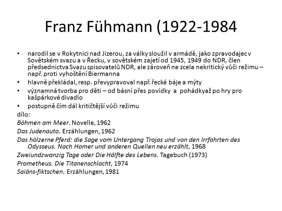 Franz Fühmann (1922-1984 narodil se v Rokytnici nad Jizerou, za války sloužil v armádě, jako zpravodajec v Sovětském svazu a v Řecku, v sovětském zajetí od 1945, 1949 do NDR, člen předsednictva Svazu spisovatelů NDR, ale zároveň ne zcela nekritický vůči režimu – např.