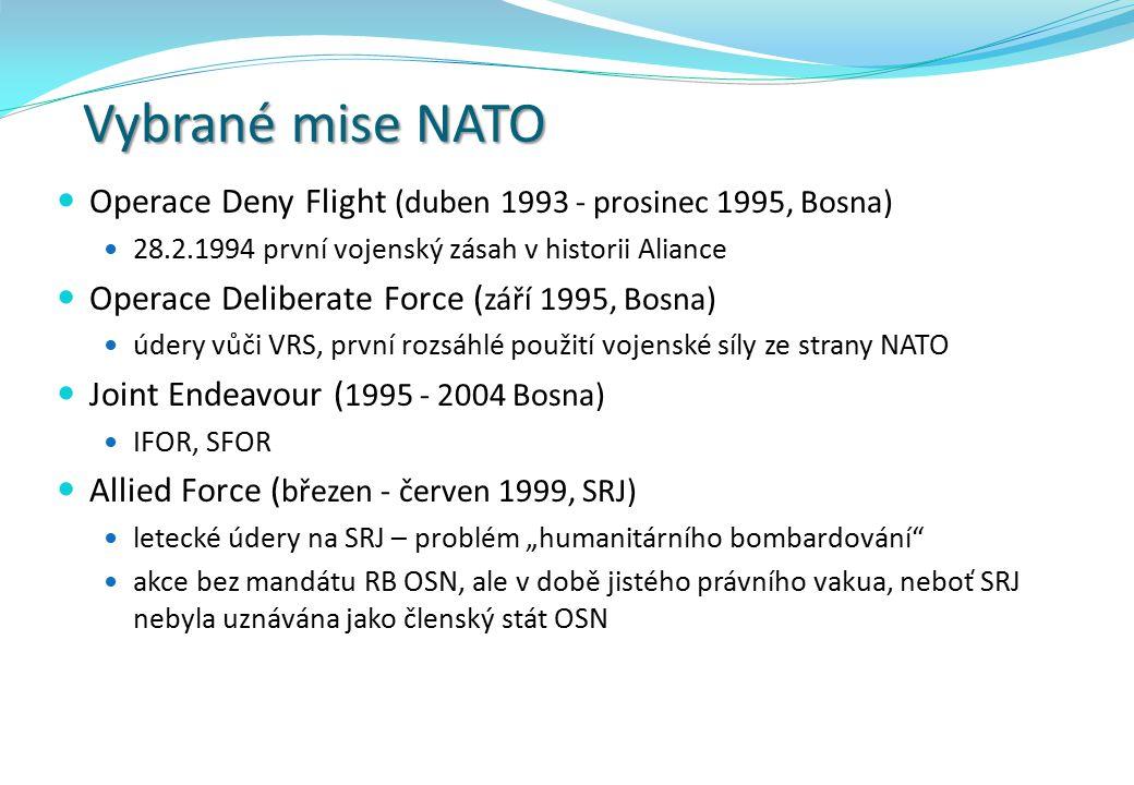 """Vybrané mise NATO Operace Deny Flight (duben 1993 - prosinec 1995, Bosna) 28.2.1994 první vojenský zásah v historii Aliance Operace Deliberate Force ( září 1995, Bosna) údery vůči VRS, první rozsáhlé použití vojenské síly ze strany NATO Joint Endeavour ( 1995 - 2004 Bosna) IFOR, SFOR Allied Force ( březen - červen 1999, SRJ) letecké údery na SRJ – problém """"humanitárního bombardování akce bez mandátu RB OSN, ale v době jistého právního vakua, neboť SRJ nebyla uznávána jako členský stát OSN"""
