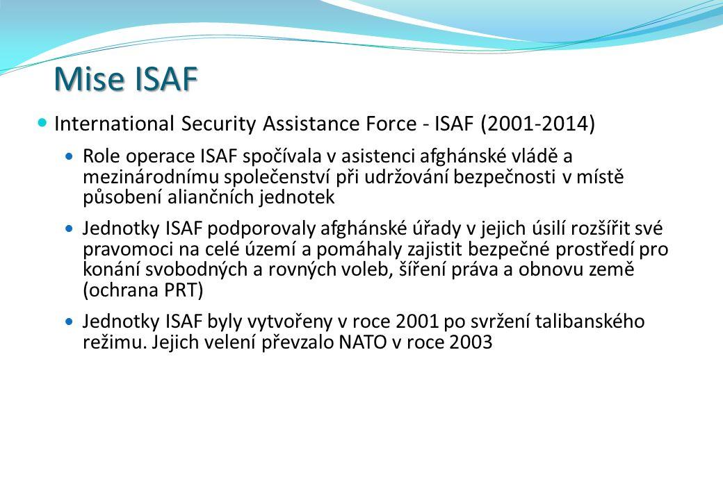 Mise ISAF International Security Assistance Force - ISAF (2001-2014) Role operace ISAF spočívala v asistenci afghánské vládě a mezinárodnímu společenství při udržování bezpečnosti v místě působení aliančních jednotek Jednotky ISAF podporovaly afghánské úřady v jejich úsilí rozšířit své pravomoci na celé území a pomáhaly zajistit bezpečné prostředí pro konání svobodných a rovných voleb, šíření práva a obnovu země (ochrana PRT) Jednotky ISAF byly vytvořeny v roce 2001 po svržení talibanského režimu.