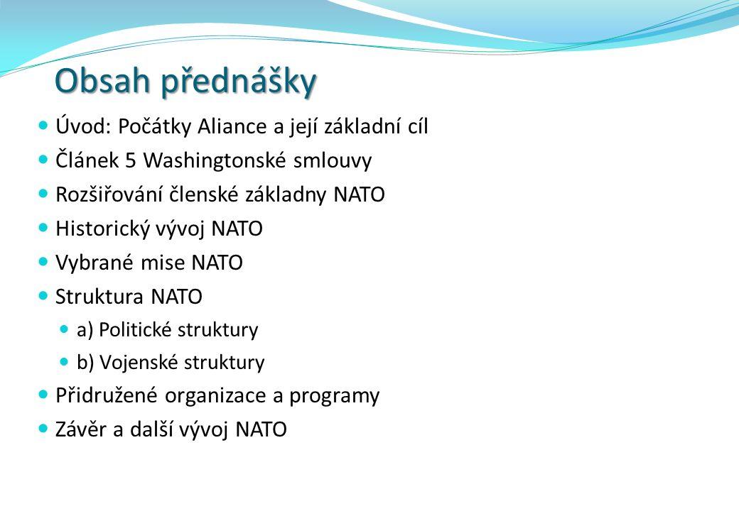 Obsah přednášky Úvod: Počátky Aliance a její základní cíl Článek 5 Washingtonské smlouvy Rozšiřování členské základny NATO Historický vývoj NATO Vybrané mise NATO Struktura NATO a) Politické struktury b) Vojenské struktury Přidružené organizace a programy Závěr a další vývoj NATO