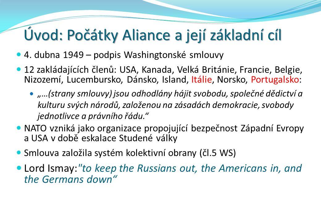 Úvod: Počátky Aliance a její základní cíl 4. dubna 1949 – podpis Washingtonské smlouvy 12 zakládajících členů: USA, Kanada, Velká Británie, Francie, B