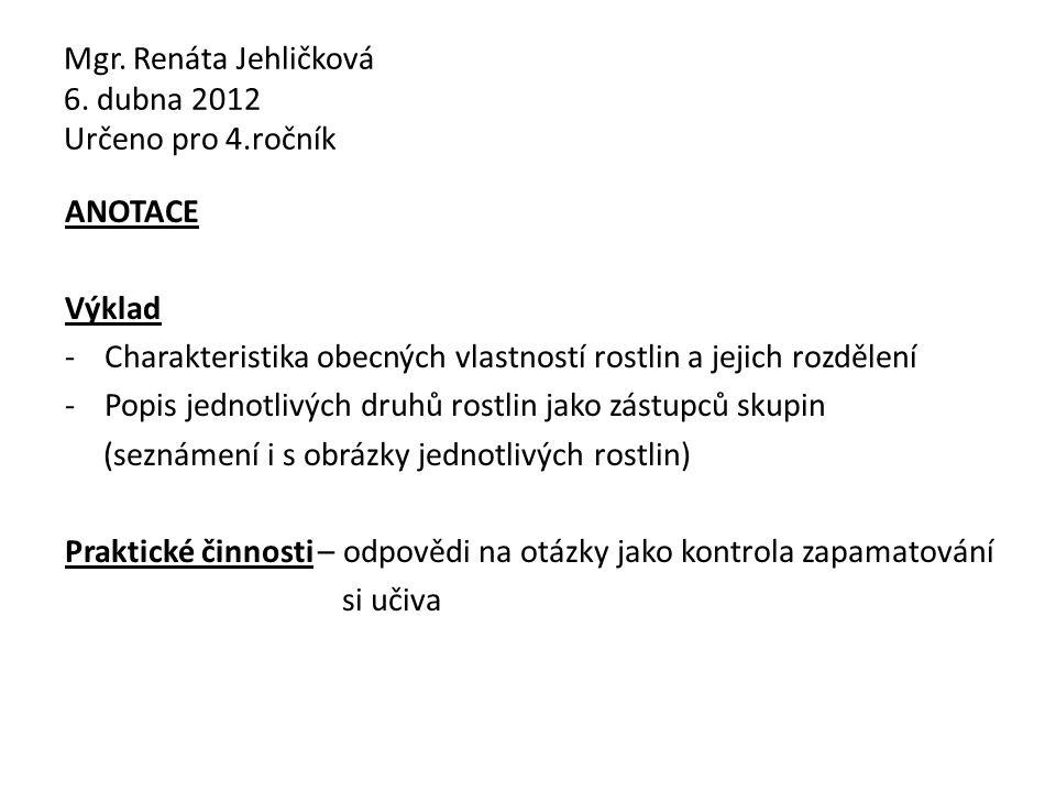 Mgr. Renáta Jehličková 6. dubna 2012 Určeno pro 4.ročník ANOTACE Výklad -Charakteristika obecných vlastností rostlin a jejich rozdělení -Popis jednotl