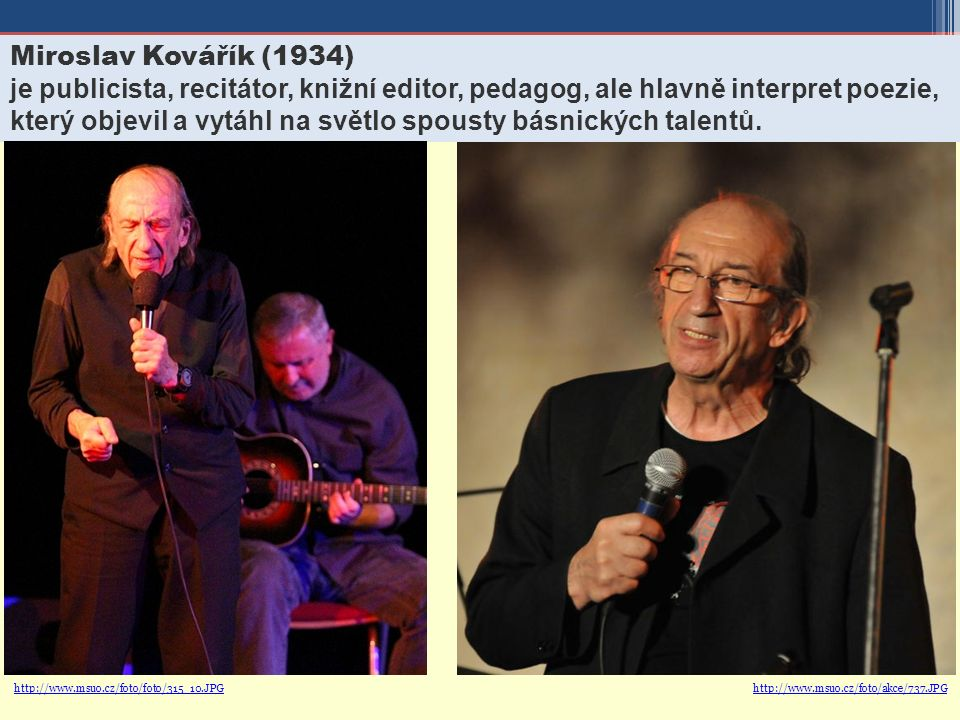 Miroslav Kovářík (1934) je publicista, recitátor, knižní editor, pedagog, ale hlavně interpret poezie, který objevil a vytáhl na světlo spousty básnických talentů.