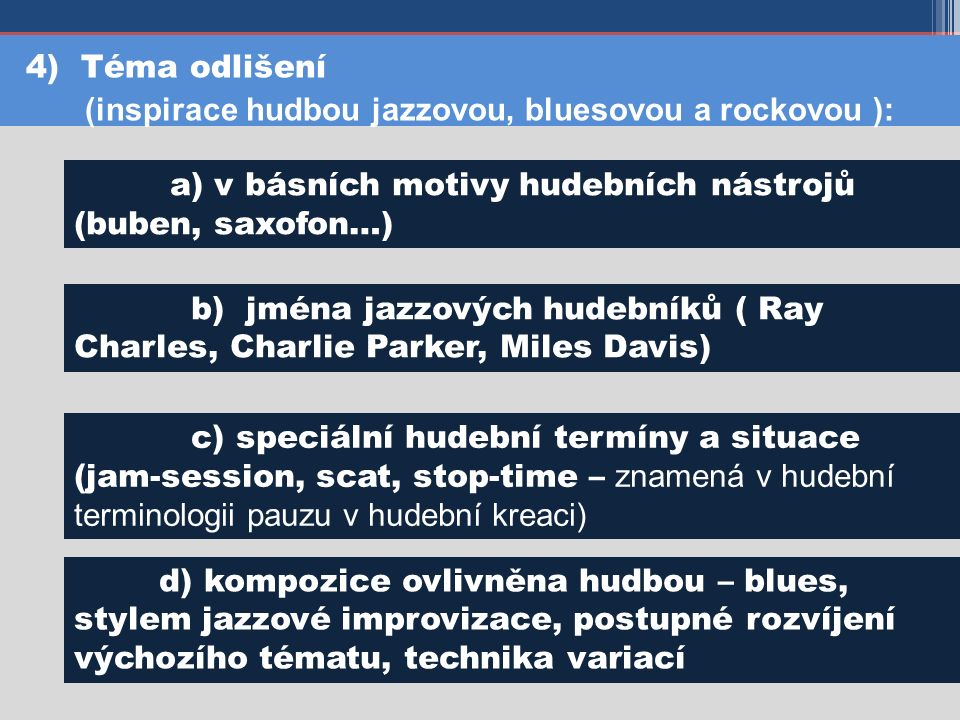4) Téma odlišení (inspirace hudbou jazzovou, bluesovou a rockovou ): a) v básních motivy hudebních nástrojů (buben, saxofon…) b) jména jazzových hudebníků ( Ray Charles, Charlie Parker, Miles Davis) c) speciální hudební termíny a situace (jam-session, scat, stop-time – znamená v hudební terminologii pauzu v hudební kreaci) d) kompozice ovlivněna hudbou – blues, stylem jazzové improvizace, postupné rozvíjení výchozího tématu, technika variací