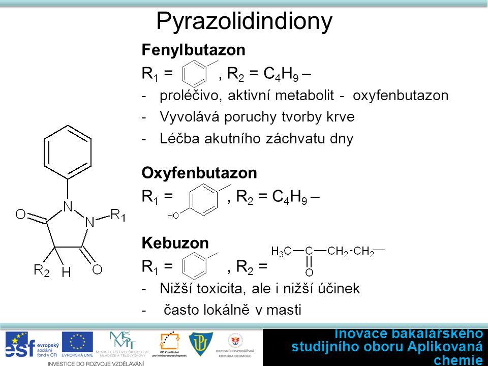 Pyrazolidindiony Fenylbutazon R 1 =, R 2 = C 4 H 9 – -proléčivo, aktivní metabolit - oxyfenbutazon -Vyvolává poruchy tvorby krve -Léčba akutního záchvatu dny Oxyfenbutazon R 1 =, R 2 = C 4 H 9 – Kebuzon R 1 =, R 2 = -Nižší toxicita, ale i nižší účinek - často lokálně v masti Inovace bakalářského studijního oboru Aplikovaná chemie