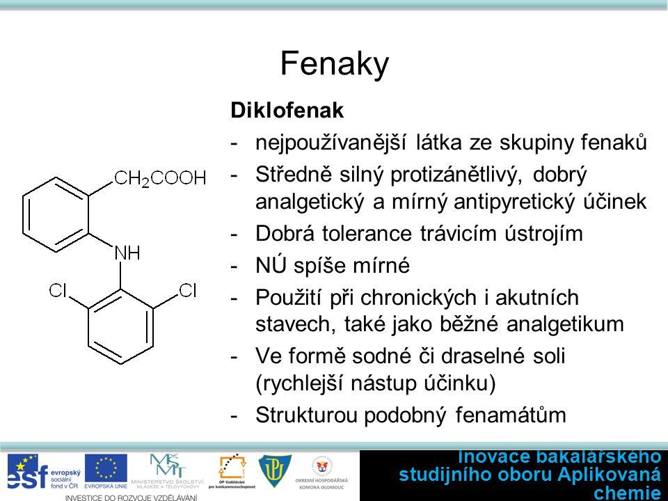 Fenaky Diklofenak -nejpoužívanější látka ze skupiny fenaků -Středně silný protizánětlivý, dobrý analgetický a mírný antipyretický účinek -Dobrá tolerance trávicím ústrojím -NÚ spíše mírné -Použití při chronických i akutních stavech, také jako běžné analgetikum -Ve formě sodné či draselné soli (rychlejší nástup účinku) -Strukturou podobný fenamátům Inovace bakalářského studijního oboru Aplikovaná chemie