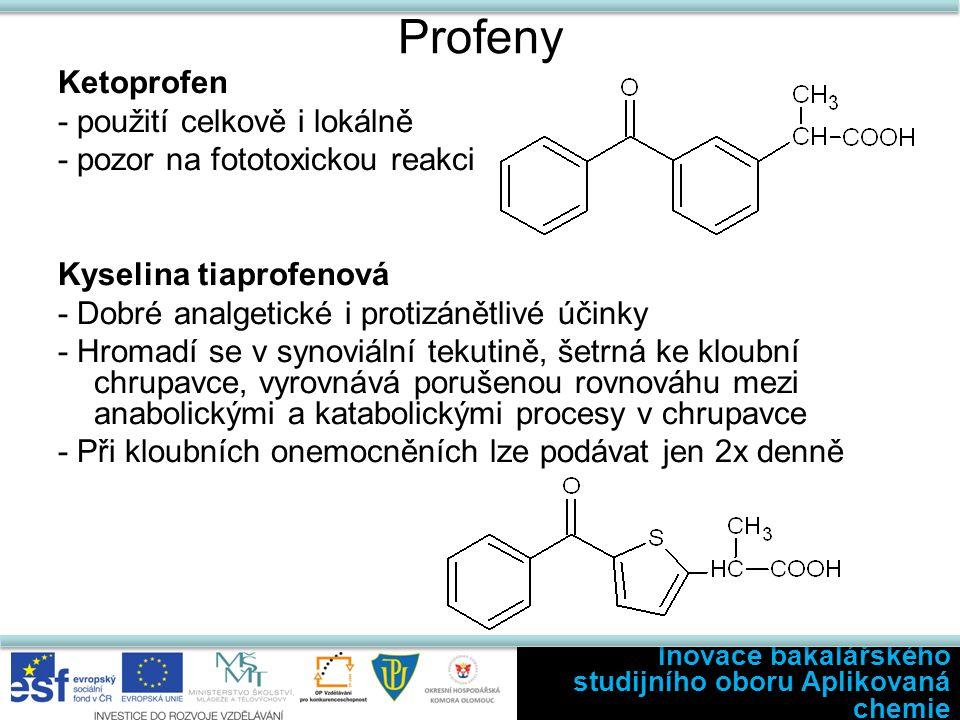 Profeny Ketoprofen - použití celkově i lokálně - pozor na fototoxickou reakci Kyselina tiaprofenová - Dobré analgetické i protizánětlivé účinky - Hromadí se v synoviální tekutině, šetrná ke kloubní chrupavce, vyrovnává porušenou rovnováhu mezi anabolickými a katabolickými procesy v chrupavce - Při kloubních onemocněních lze podávat jen 2x denně Inovace bakalářského studijního oboru Aplikovaná chemie