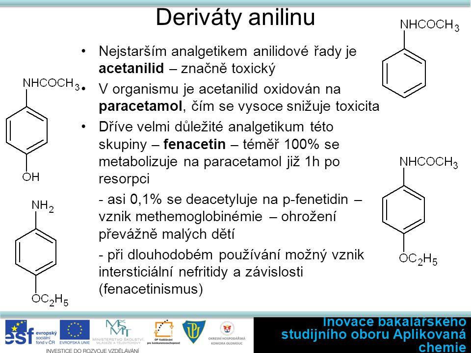 Deriváty anilinu Nejstarším analgetikem anilidové řady je acetanilid – značně toxický V organismu je acetanilid oxidován na paracetamol, čím se vysoce snižuje toxicita Dříve velmi důležité analgetikum této skupiny – fenacetin – téměř 100% se metabolizuje na paracetamol již 1h po resorpci - asi 0,1% se deacetyluje na p-fenetidin – vznik methemoglobinémie – ohrožení převážně malých dětí - při dlouhodobém používání možný vznik intersticiální nefritidy a závislosti (fenacetinismus) Inovace bakalářského studijního oboru Aplikovaná chemie