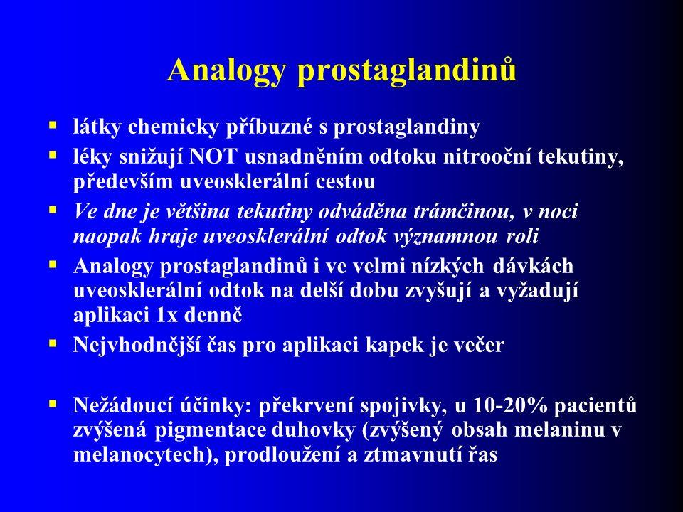 Analogy prostaglandinů  látky chemicky příbuzné s prostaglandiny  léky snižují NOT usnadněním odtoku nitrooční tekutiny, především uveosklerální cestou  Ve dne je většina tekutiny odváděna trámčinou, v noci naopak hraje uveosklerální odtok významnou roli  Analogy prostaglandinů i ve velmi nízkých dávkách uveosklerální odtok na delší dobu zvyšují a vyžadují aplikaci 1x denně  Nejvhodnější čas pro aplikaci kapek je večer  Nežádoucí účinky: překrvení spojivky, u 10-20% pacientů zvýšená pigmentace duhovky (zvýšený obsah melaninu v melanocytech), prodloužení a ztmavnutí řas