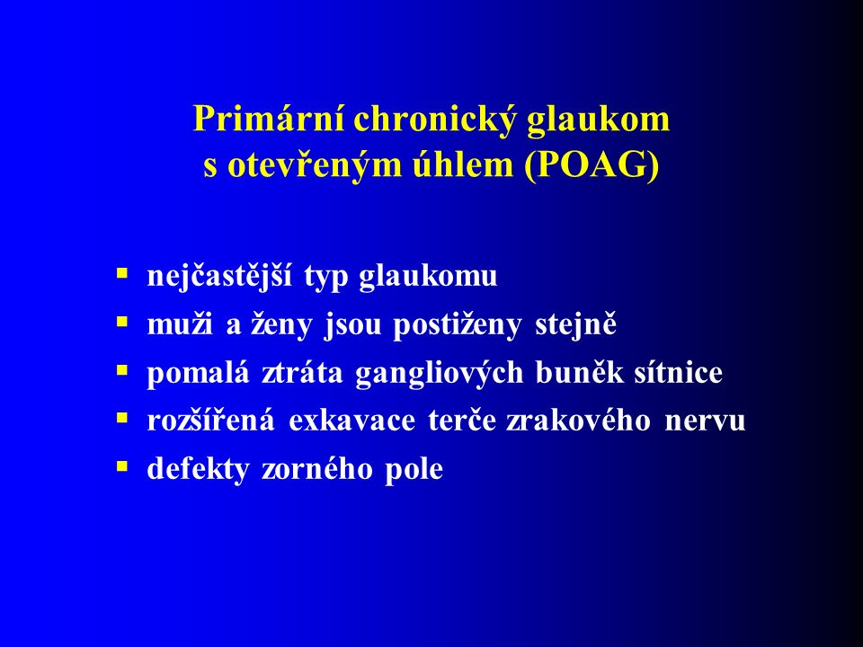 Primární chronický glaukom s otevřeným úhlem (POAG)  nejčastější typ glaukomu  muži a ženy jsou postiženy stejně  pomalá ztráta gangliových buněk sítnice  rozšířená exkavace terče zrakového nervu  defekty zorného pole