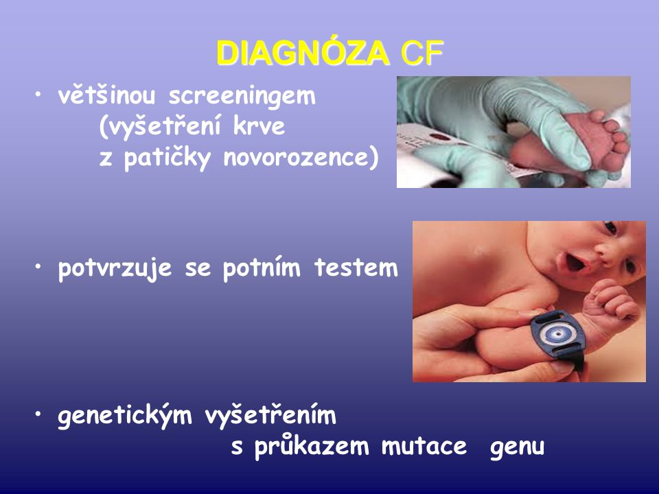 DIAGNÓZA CF většinou screeningem (vyšetření krve z patičky novorozence) potvrzuje se potním testem genetickým vyšetřením s průkazem mutace genu